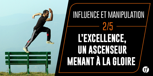 Influence et Manipulation : L'excellence, un ascenseur menant à la gloire
