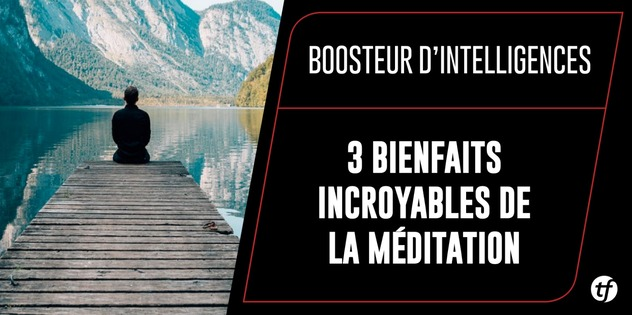 Boosteur d'Intelligences : 3 bienfaits incroyables de la méditation